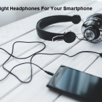 How To Choose The Right Headphones For Your Smartphone