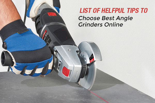 Free Tips and Tricks to Select the Right Angle Grinders for Your Requirements