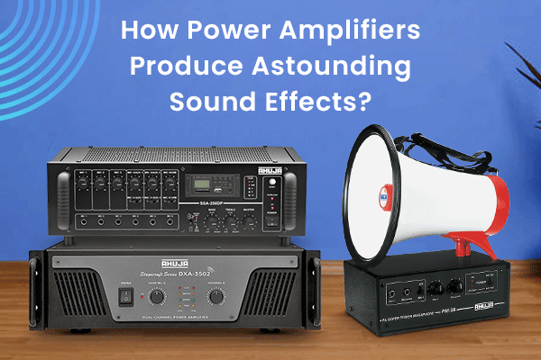 How Power Amplifiers Produce Astounding Sound Effects?