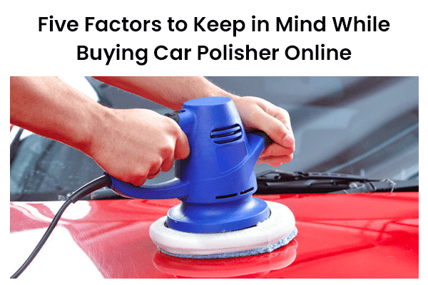Five Factors to Keep in Mind While Buying Car Polisher Online